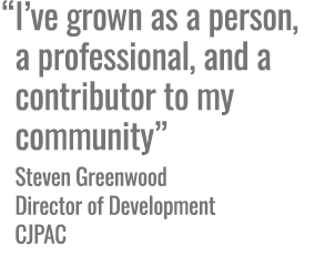 I've grown as a person, a professional, and a contributor to my community -Steven Greenwood, Director of Development, CJPAC